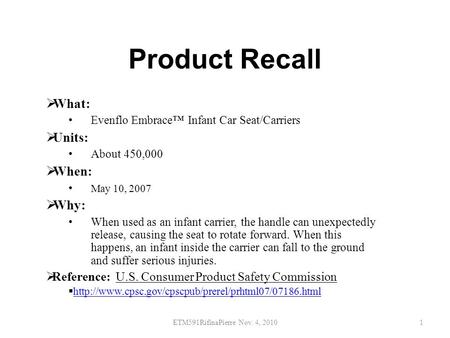 Product Recall  What: Evenflo Embrace™ Infant Car Seat/Carriers  Units: About 450,000  When: May 10, 2007  Why: When used as an infant carrier, the.