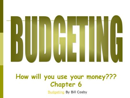 How will you use your money??? Chapter 6 BudgetingBudgeting By Bill Cosby.