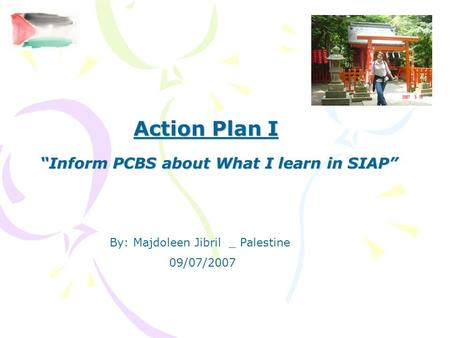 "Action Plan I ""Inform PCBS about What I learn in SIAP"" By: Majdoleen Jibril _ Palestine 09/07/2007."