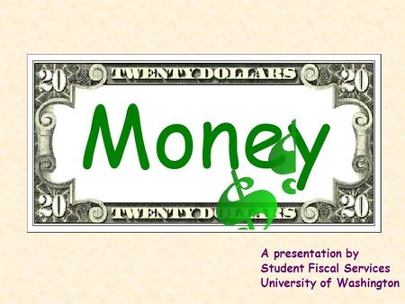 Money A presentation by Student Fiscal Services University of Washington.