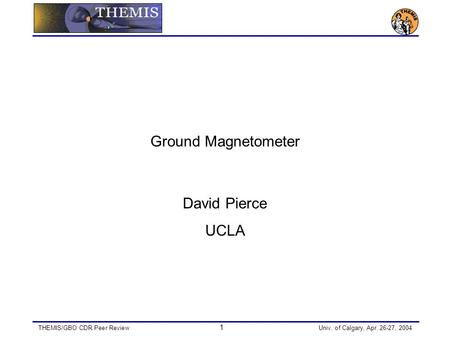 THEMIS/GBO CDR Peer Review 1 Univ. of Calgary, Apr. 26-27, 2004 Ground Magnetometer David Pierce UCLA.