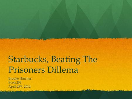 Starbucks, Beating The Prisoners Dillema Brooke Hatcher Econ 202 April 28 th, 2012.