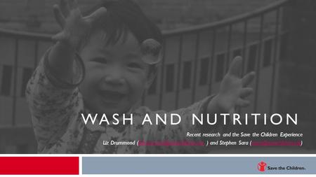 WASH and Nutrition Recent research and the Save the Children Experience Liz Drummond (Edrummond@savechildren.org ) and Stephen Sara (ssara@savechildren.org)