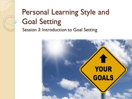 Personal Learning Style and Goal Setting Session 3: Introduction to Goal Setting.