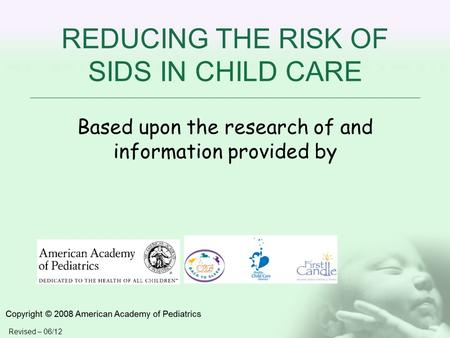 REDUCING THE RISK OF SIDS IN CHILD CARE Based upon the research of and information provided by Revised – 06/12.