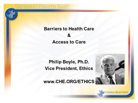 Barriers to Health Care & Access to Care Philip Boyle, Ph.D. Vice President, Ethics www.CHE.ORG/ETHICS.