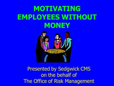 MOTIVATING EMPLOYEES WITHOUT MONEY Presented by Sedgwick CMS on the behalf of The Office of Risk Management.