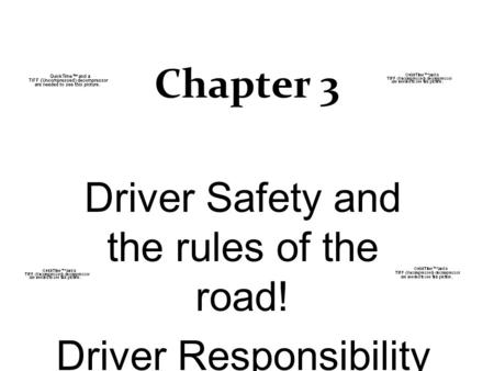 Chapter 3 Driver Safety and the rules of the road! Driver Responsibility.