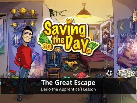 The Great Escape Dario the Apprentice's Lesson. Objective To help Dario save enough money to move out of his parents' basement and into rented accommodation.