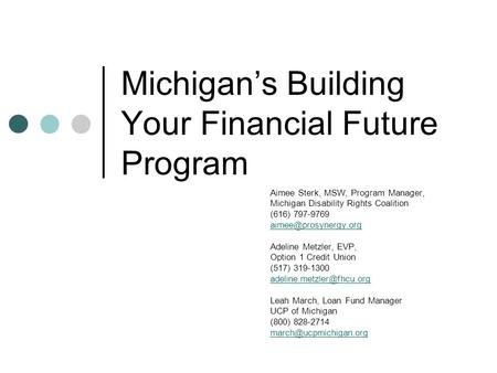 Michigan's Building Your Financial Future Program Aimee Sterk, MSW, Program Manager, Michigan Disability Rights Coalition (616) 797-9769