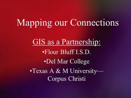 Mapping our Connections GIS as a Partnership: Flour Bluff I.S.D. Del Mar College Texas A & M University— Corpus Christi.
