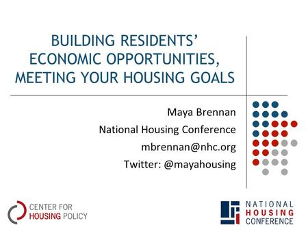 BUILDING RESIDENTS' ECONOMIC OPPORTUNITIES, MEETING YOUR HOUSING GOALS Maya Brennan National Housing Conference