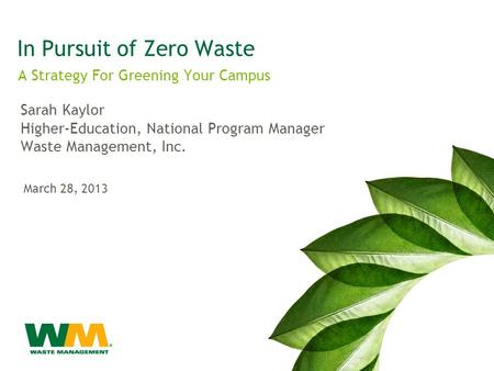 In Pursuit of Zero Waste A Strategy For Greening Your Campus Sarah Kaylor Higher-Education, National Program Manager Waste Management, Inc. March 28, 2013.