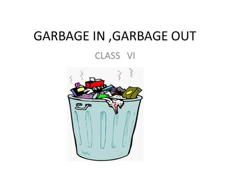 GARBAGE IN ,GARBAGE OUT CLASS VI.
