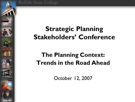 Buffalo State College Strategic Planning Stakeholders' Conference The Planning Context: Trends in the Road Ahead October 12, 2007.