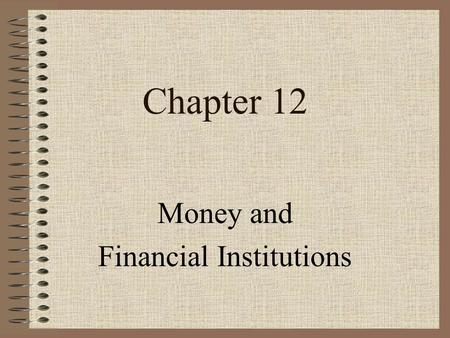 Chapter 12 Money and Financial Institutions Ch 10, 11, 12 - Slide 2 Learning Objectives 1.Describe 1.Describe the functions and characteristics of money.