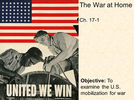 Objective: To examine the U.S. mobilization for war The War at Home Ch. 17-1.