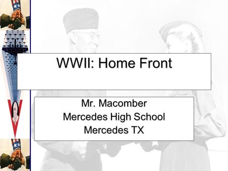 WWII: Home Front Mr. Macomber Mercedes High School Mercedes TX.