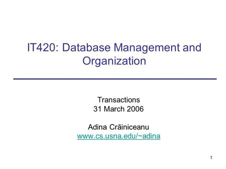 1 IT420: Database Management and Organization Transactions 31 March 2006 Adina Crăiniceanu www.cs.usna.edu/~adina.