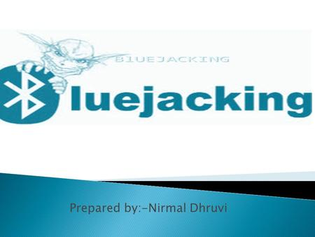 Prepared by:-Nirmal Dhruvi.  What is BlueJacking..?  Range..  Origins..  Usage..  How to BlueJack..?  Things you'll need..  On Cell Phones..