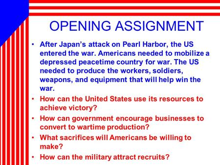 OPENING ASSIGNMENT After Japan's attack on Pearl Harbor, the US entered the war. Americans needed to mobilize a depressed peacetime country for war. The.