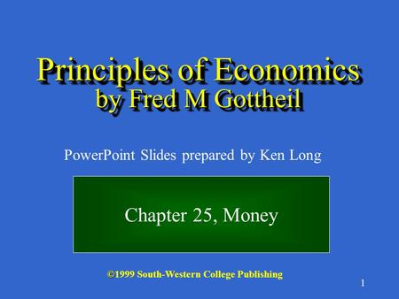 1 © ©1999 South-Western College Publishing PowerPoint Slides prepared by Ken Long Principles of Economics by Fred M Gottheil Chapter 25, Money.