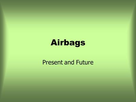 Airbags Present and Future. Air-bags GM was first to mass-produce air-bags in 1974 (Oldmobiles and Cadillacs) Basic components are similar in all vehicles.