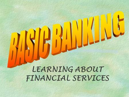 LEARNING ABOUT FINANCIAL SERVICES. What is a Financial Institution? §An organization that provides services that everyone needs to manage money (p 57)