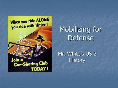 Mobilizing for Defense Mr. White's US 2 History. Big Questions How did the sacrifices of the people of the United States help the war effort? Would you.