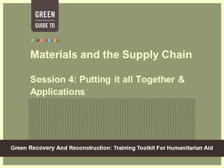 Green Recovery And Reconstruction: Training Toolkit For Humanitarian Aid Materials and the Supply Chain Session 4: Putting it all Together & Applications.