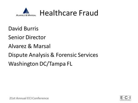 Healthcare Fraud David Burris Senior Director Alvarez & Marsal Dispute Analysis & Forensic Services Washington DC/Tampa FL 21st Annual ECI Conference.