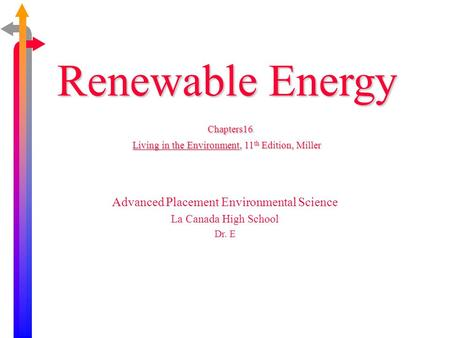Renewable Energy Chapters16 Living in the Environment, 11 th Edition, Miller Advanced Placement Environmental Science La Canada High School Dr. E.