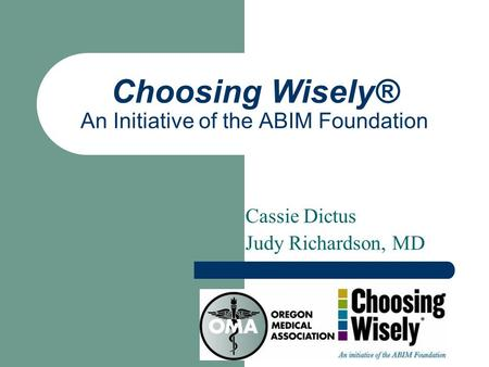 Choosing Wisely® An Initiative of the ABIM Foundation Cassie Dictus Judy Richardson, MD.