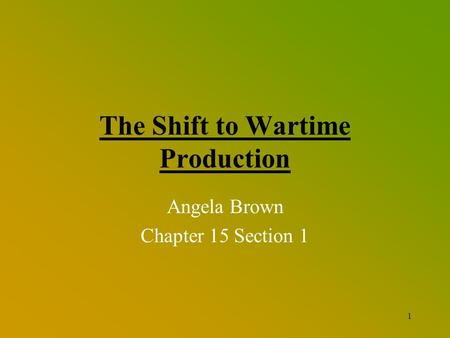 1 The Shift to Wartime Production Angela Brown Chapter 15 Section 1.