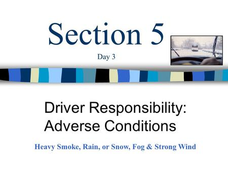 Section 5 Day 3 Driver Responsibility: Adverse Conditions Heavy Smoke, Rain, or Snow, Fog & Strong Wind.