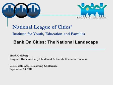 National League of Cities' Institute for Youth, Education and Families Heidi Goldberg Program Director, Early Childhood & Family Economic Success CFED.