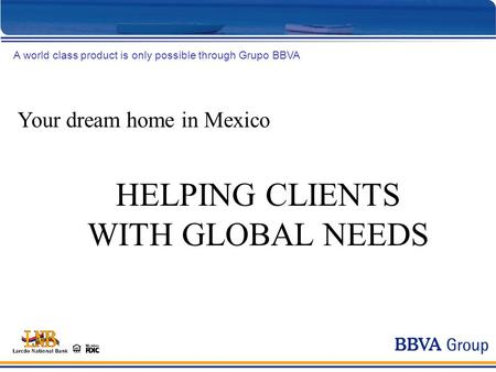 Your dream home in Mexico A world class product is only possible through Grupo BBVA HELPING CLIENTS WITH GLOBAL NEEDS.