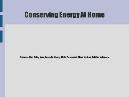 Conserving Energy At Home Presented by: Colby Kern, Amanda Alborg, Mote Picolomini, Mara Kushak, Tabitha Kulenovic.