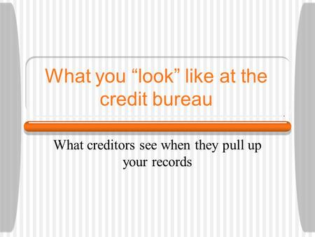 "What you ""look"" like at the credit bureau What creditors see when they pull up your records."