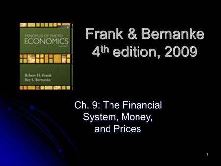 1 Frank & Bernanke 4 th edition, 2009 Ch. 9: The Financial System, Money, and Prices.