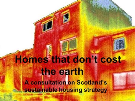 Homes that don't cost the earth A consultation on Scotland's sustainable housing strategy.