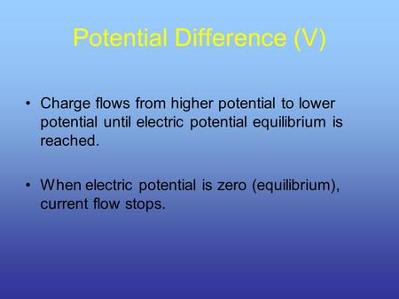 Potential Difference (V) Charge flows from higher potential to lower potential until electric potential equilibrium is reached. When electric potential.
