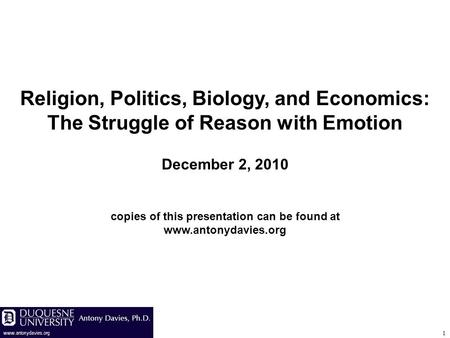 1 Religion, Politics, Biology, and Economics: The Struggle of Reason with Emotion December 2, 2010 copies of this presentation can be found at www.antonydavies.org.
