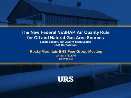 The New Federal NESHAP Air Quality Rule for Oil and Natural Gas Area Sources Susan Bassett, Air Quality Team Leader URS Corporation Rocky Mountain EHS.