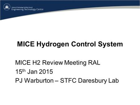 MICE Hydrogen Control System MICE H2 Review Meeting RAL 15 th Jan 2015 PJ Warburton – STFC Daresbury Lab.
