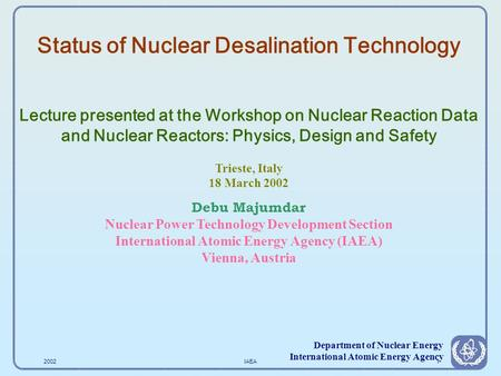 2002IAEA1 Department of Nuclear Energy International Atomic Energy Agency Status of Nuclear Desalination Technology Lecture presented at the Workshop.