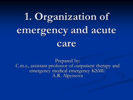 1. Organization of emergency <strong>and</strong> acute <strong>care</strong> Prepared by: C.m.s., assistant professor of outpatient therapy <strong>and</strong> emergency medical emergency KSMU A. R. Alpyssova.