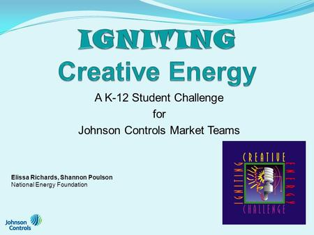 A K-12 Student Challenge for Johnson Controls Market Teams Elissa Richards, Shannon Poulson National Energy Foundation.