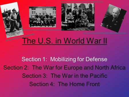 The U.S. in World War II Section 1: Mobilizing for Defense Section 2: The War for Europe and North Africa Section 3: The War in the Pacific Section 4: