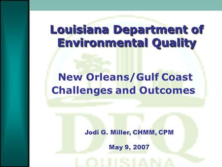 Louisiana Department of Environmental Quality Jodi G. Miller, CHMM, CPM May 9, 2007 New Orleans/Gulf Coast Challenges and Outcomes.